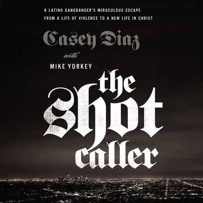 The Shot Caller: A Latino Gangbangers Miraculous Escape from a Life of Violence to a New Life in Christ Audiobook, by Casey Diaz