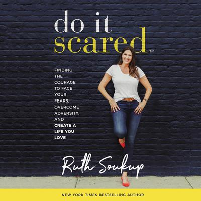 Do It Scared: Finding the Courage to Face Your Fears, Overcome Adversity, and Create a Life You Love Audiobook, by Ruth Soukup