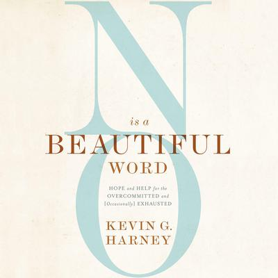 No Is a Beautiful Word: Hope and Help for the Overcommitted and (Occasionally) Exhausted Audiobook, by Kevin G. Harney