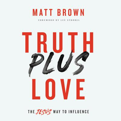 Truth Plus Love: The Jesus Way to Influence Audiobook, by Matt Brown