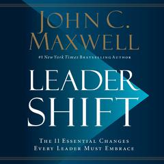 Leadershift: The 11 Essential Changes Every Leader Must Embrace Audiobook, by John C. Maxwell