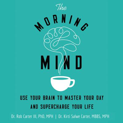 The Morning Mind: Use Your Brain to Master Your Day and Supercharge Your Life Audiobook, by Kirti Salwe Carter, MBBS, MPH