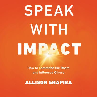 Speak with Impact: How to Command the Room and Influence Others Audiobook, by Allison Shapira