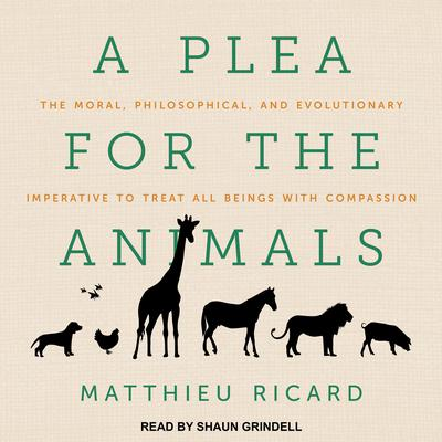 A Plea for the Animals: The Moral, Philosophical, and Evolutionary Imperative to Treat All Beings with Compassion Audiobook, by Matthieu Ricard