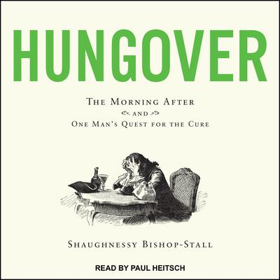 Hungover: A History of the Morning After and One Mans Quest for the Cure Audiobook, by Shaughnessy Bishop-Stall