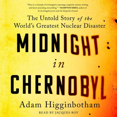 Midnight in Chernobyl: The Story of the Worlds Greatest Nuclear Disaster Audiobook, by Adam Higginbotham