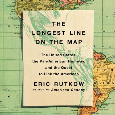 The Longest Line on the Map: The United States, the Pan-American Highway, and the Quest to Link the Americas Audiobook, by Eric Rutkow