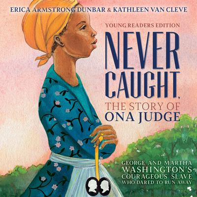 Never Caught, the Story of Ona Judge: George and Martha Washingtons Courageous Slave Who Dared to Run Away Audiobook, by Erica Armstrong Dunbar