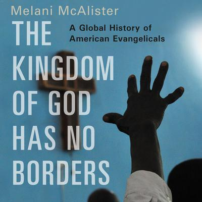 The Kingdom of God Has No Borders: A Global History of American Evangelicals Audiobook, by Melani McAlister