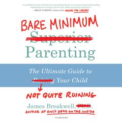 Bare Minimum Parenting: The Ultimate Guide to Not Quite Ruining Your Child Audiobook, by James Breakwell