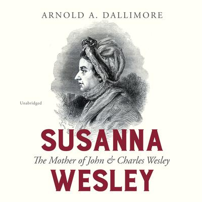 Susanna Wesley: The Mother of John & Charles Wesley Audiobook, by Arnold A. Dallimore