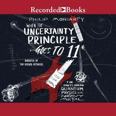 When the Uncertainty Principle Goes to 11: Or How to Explain Quantum Physics with Heavy Metal Audiobook, by Philip Moriarty