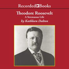 Theodore Roosevelt: A Strenuous Life Audiobook, by Kathleen Dalton