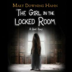 The Girl in the Locked Room: A Ghost Story Audiobook, by Mary Downing Hahn