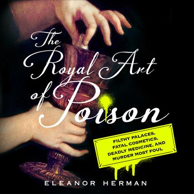 The Royal Art of Poison: Filthy Palaces, Fatal Cosmetics, Deadly Medicine, and Murder Most Foul Audiobook, by Eleanor Herman