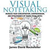Visual Notetaking:  Increase your Concentration, Comprehension, and Effectiveness by Taking Visual Notes Audiobook, by James David Rockefeller