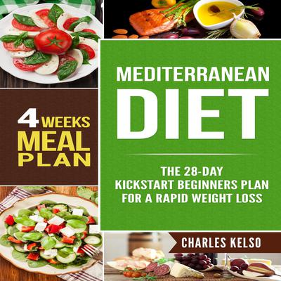 Mediterranean Diet: The 28-Day Kickstart Beginners Plan for a Rapid Weight Loss (4 Weeks Meal Plan) Audiobook, by Charles Kelso