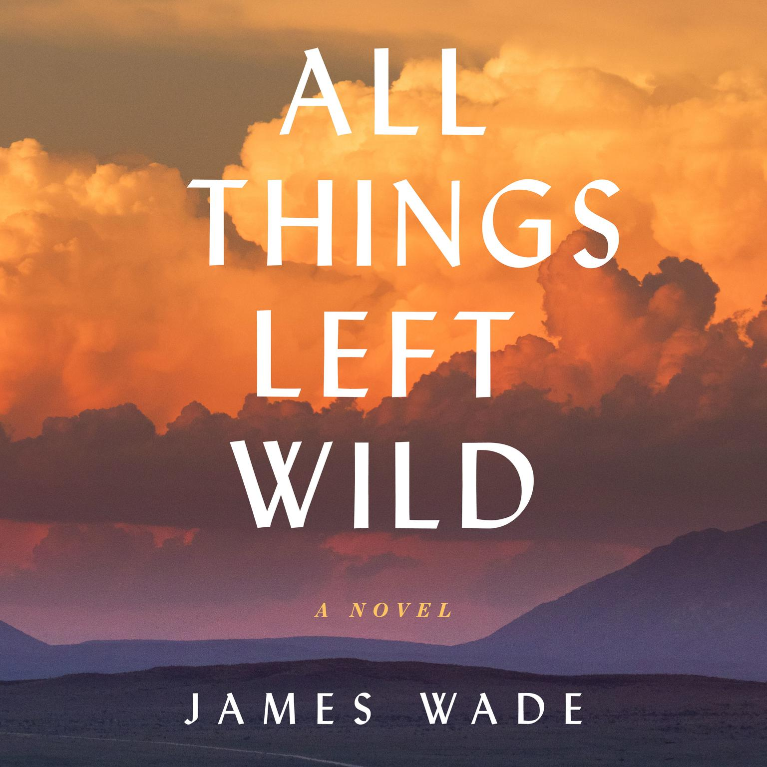 All Things Left Wild: A Novel Audiobook, by James Wade