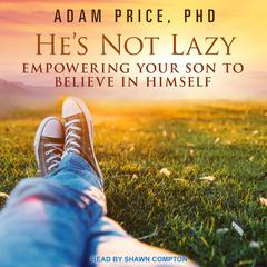 Hes Not Lazy: Empowering Your Son to Believe In Himself Audiobook, by Adam Price, Adam Price