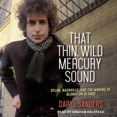 That Thin, Wild Mercury Sound: Dylan, Nashville, and the Making of Blonde on Blonde Audiobook, by Daryl Sanders