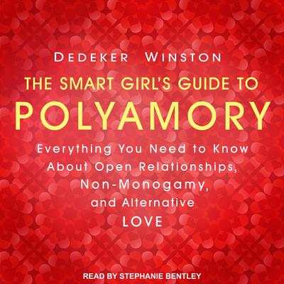 The Smart Girls Guide to Polyamory: Everything You Need to Know About Open Relationships, Non-Monogamy, and Alternative Love Audiobook, by Dedeker Winston