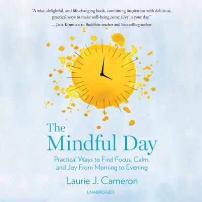 The Mindful Day: Practical Ways to Find Focus, Calm, and Joy from Morning to Evening Audiobook, by Laurie J. Cameron