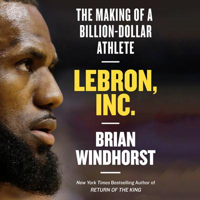 LeBron, Inc.: The Making of a Billion-Dollar Athlete Audiobook, by Brian Windhorst