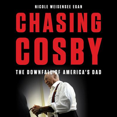 Chasing Cosby: The Downfall of Americas Dad Audiobook, by Nicole Weisensee Egan