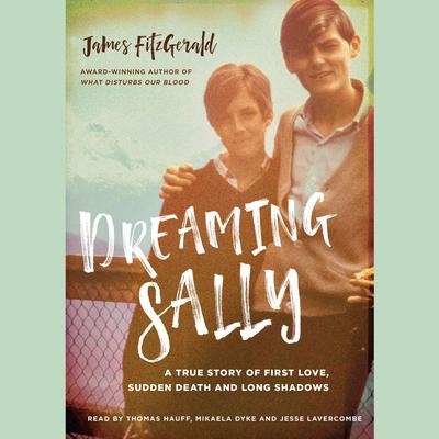 Dreaming Sally: A True Story of First Love, Sudden Death and Long Shadows Audiobook, by James FitzGerald