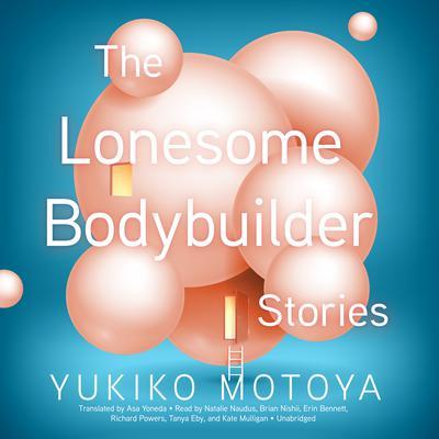 The Lonesome Bodybuilder: Stories Audiobook, by Yukiko Motoya