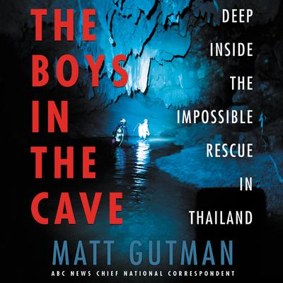 The Boys in the Cave: Deep Inside the Impossible Rescue in Thailand Audiobook, by Matt Gutman