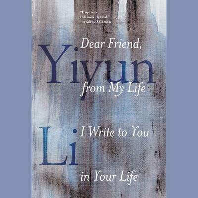 Dear Friend, from My Life I Write to You in Your Life Audiobook, by Yiyun Li