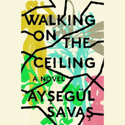 Walking on the Ceiling: A Novel Audiobook, by Aysegül Savas