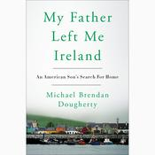 My Father Left Me Ireland: An American Son's Search For Home Audiobook, by Michael Brendan Dougherty