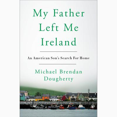 My Father Left Me Ireland: An American Sons Search For Home Audiobook, by Michael Brendan Dougherty