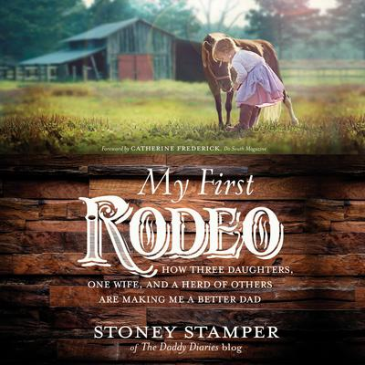 My First Rodeo: How Three Daughters, One Wife, and a Herd of Others Are Making Me a Better Dad Audiobook, by Stoney Stamper