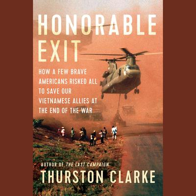 Honorable Exit: How a Few Brave Americans Risked All to Save Our Vietnamese Allies at the End of the War Audiobook, by Thurston Clarke