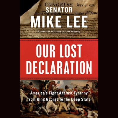 Our Lost Declaration: Americas Fight Against Tyranny from King George to the Deep State Audiobook, by Mike Lee