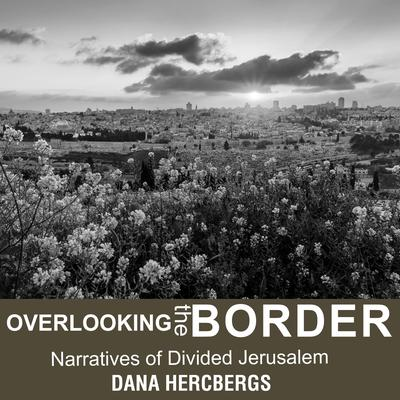 Overlooking the Border: Narratives of Divided Jerusalem Audiobook, by Dana Hercbergs