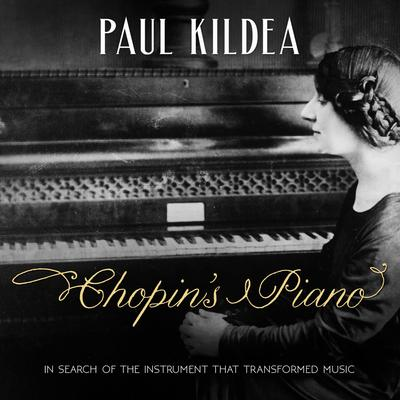 Chopins Piano: In Search of the Instrument that Transformed Music Audiobook, by Paul Kildea