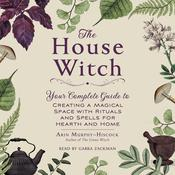 The House Witch: Your Complete Guide to Creating a Magical Space with Rituals and Spells for Hearth and Home Audiobook, by Arin Murphy-Hiscock