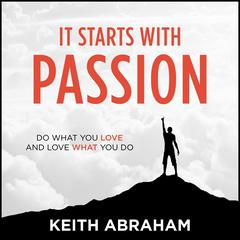 It Starts With Passion: Do What You Love and Love What You Do Audiobook, by Author Info Added Soon