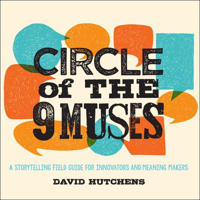 Circle of the 9 Muses: A Storytelling Field Guide for Innovators and Meaning Makers Audiobook, by David Hutchens
