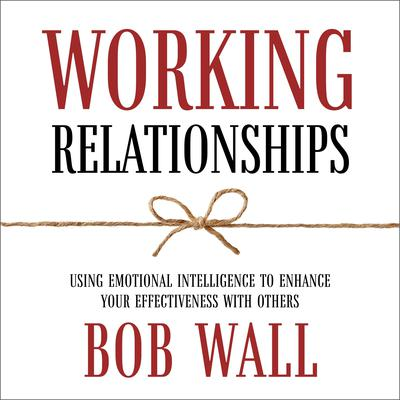 Working Relationships: Using Emotional Intelligence to Enhance Your Effectiveness with Others (Revised) Audiobook, by Bob Wall