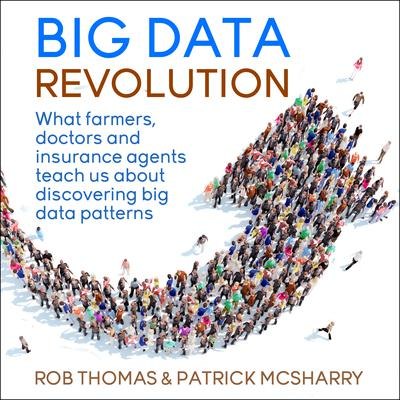 Big Data Revolution: What farmers, doctors and insurance agents teach us about discovering big data patterns Audiobook, by Rob Thomas