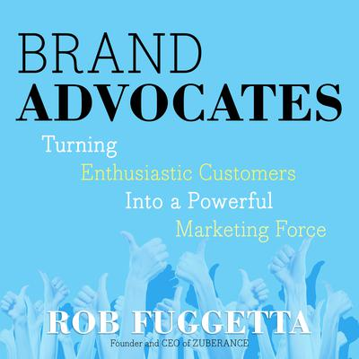 Brand Advocates: Turning Enthusiastic Customers into a Powerful Marketing Force Audiobook, by Rob Fuggetta