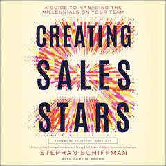 Creating Sales Stars: A Guide to Managing the Millennials on Your Team: HarperCollins Leadership Audiobook, by Stephan Schiffman, Gary Krebs