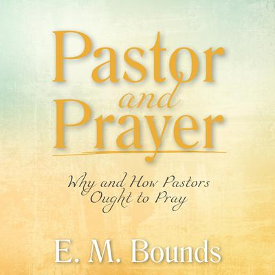 Pastor and Prayer: Why and How Pastors Ought to Pray Audiobook, by E. M. Bounds