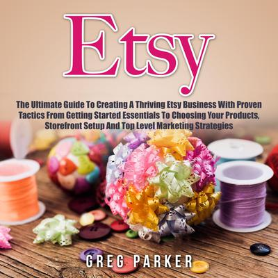 Etsy: The Ultimate Guide To Creating A Thriving Etsy Business With Proven Tactics From Getting Started Essentials To Choosing Your Products, Storefront Setup And Top Level Marketing Strategies Audiobook, by Greg Parker