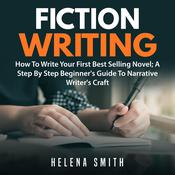 Fiction Writing: How To Write Your First Best Selling Novel; A Step By Step Beginner's Guide To Narrative Writer's Craft Audiobook, by Helena Smith
